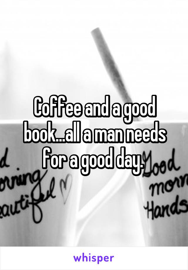 Coffee and a good book...all a man needs for a good day.