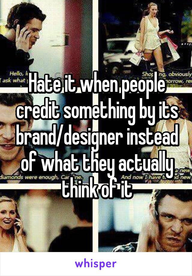 Hate it when people credit something by its brand/designer instead of what they actually think of it