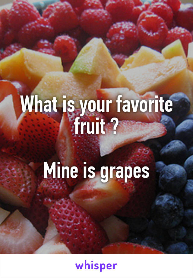 What is your favorite fruit ?  Mine is grapes