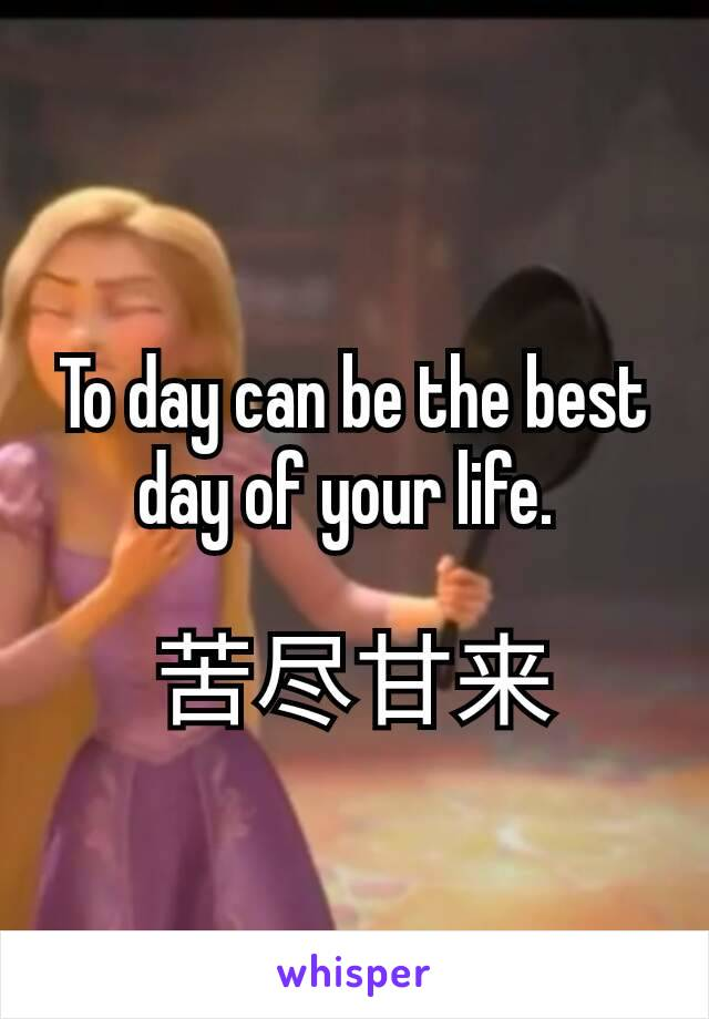 To day can be the best day of your life.   苦尽甘来
