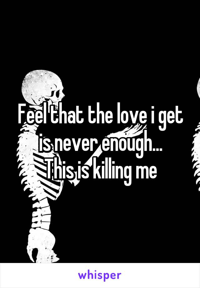 Feel that the love i get is never enough... This is killing me