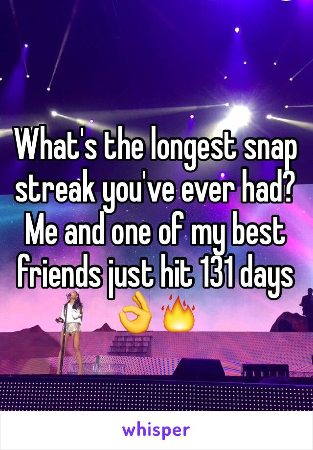 What's the longest snap streak you've ever had? Me and one of my best friends just hit 131 days 👌🔥