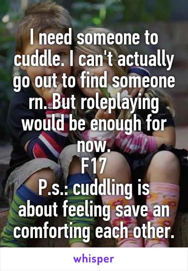 I need someone to cuddle. I can't actually go out to find someone rn. But roleplaying would be enough for now. F17 P.s.: cuddling is about feeling save an comforting each other.