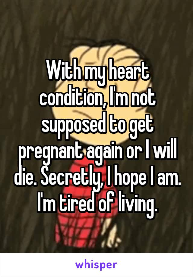 With my heart condition, I'm not supposed to get pregnant again or I will die. Secretly, I hope I am. I'm tired of living.