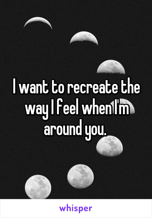 I want to recreate the way I feel when I'm around you.