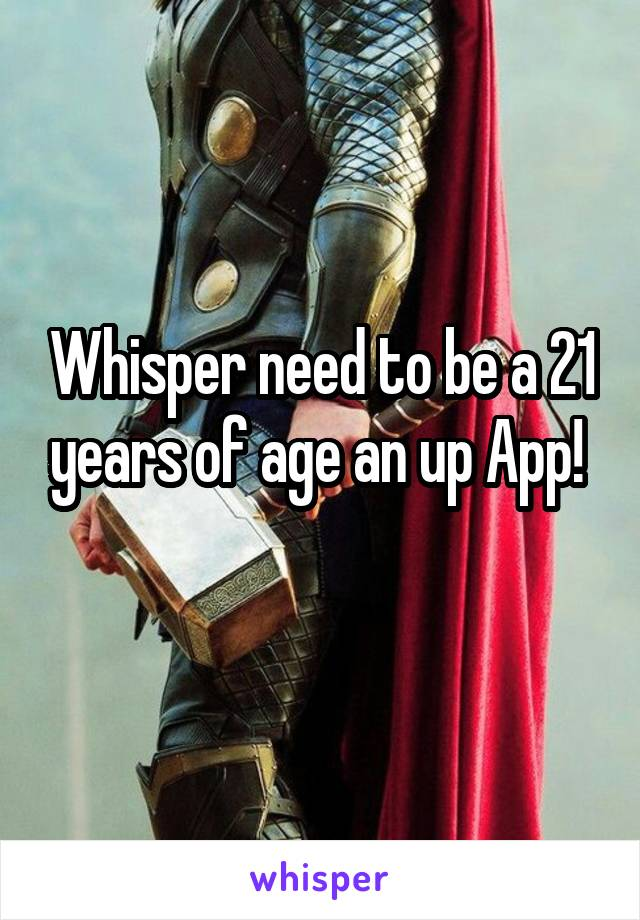Whisper need to be a 21 years of age an up App!