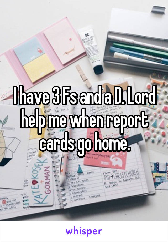 I have 3 Fs and a D. Lord help me when report cards go home.