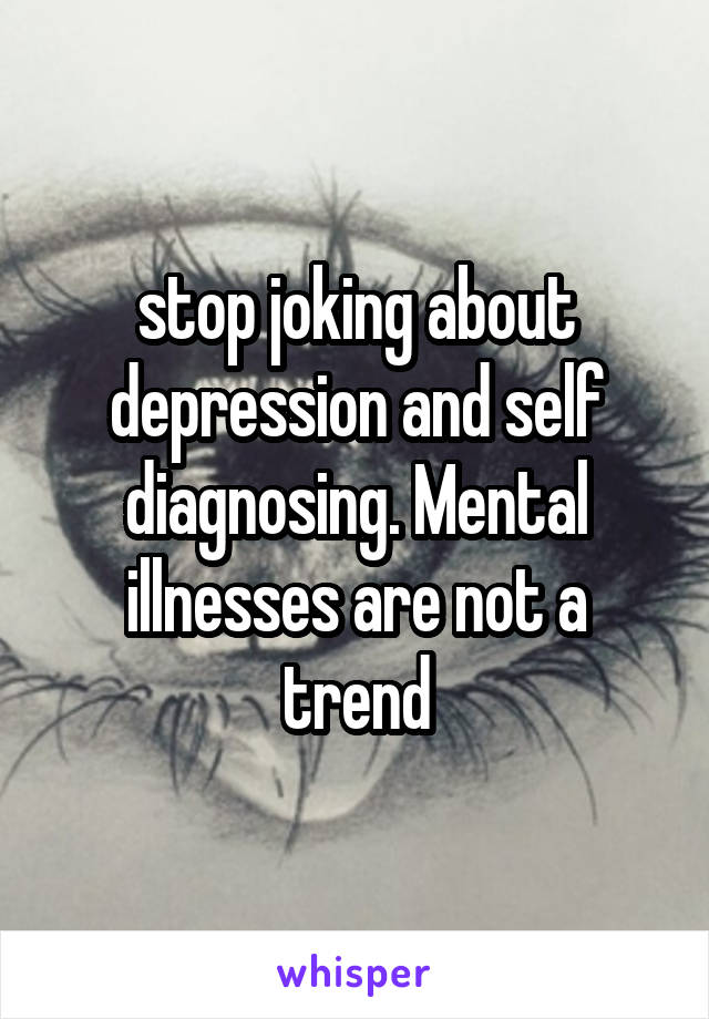 stop joking about depression and self diagnosing. Mental illnesses are not a trend