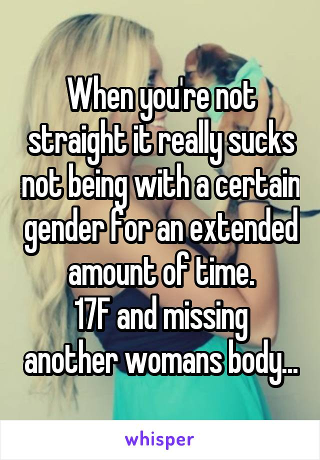 When you're not straight it really sucks not being with a certain gender for an extended amount of time. 17F and missing another womans body...