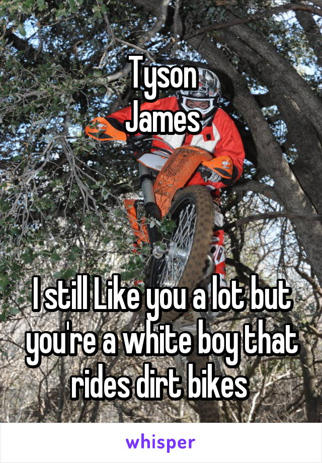 Tyson James    I still Like you a lot but you're a white boy that rides dirt bikes