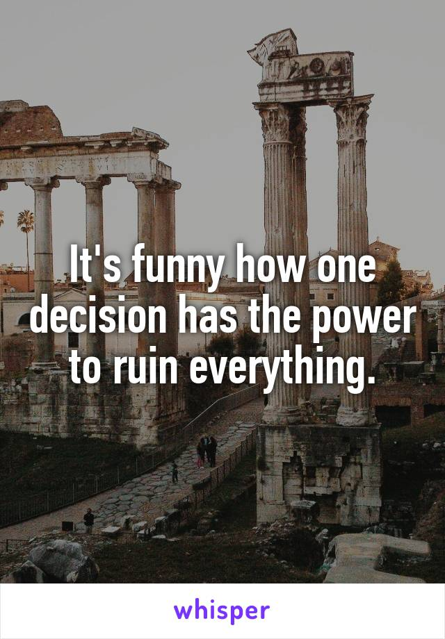 It's funny how one decision has the power to ruin everything.