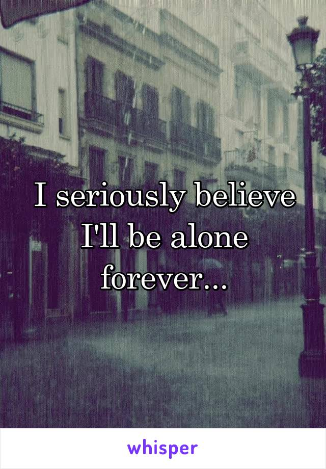 I seriously believe I'll be alone forever...