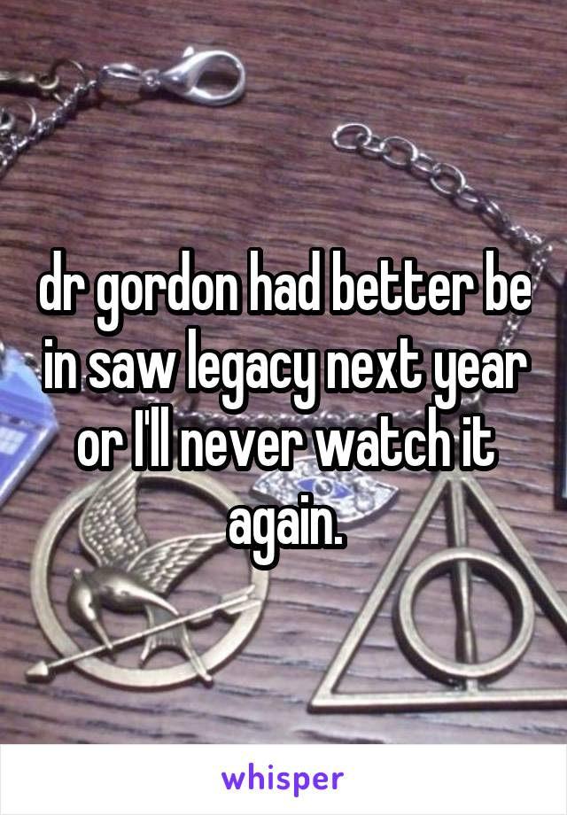 dr gordon had better be in saw legacy next year or I'll never watch it again.