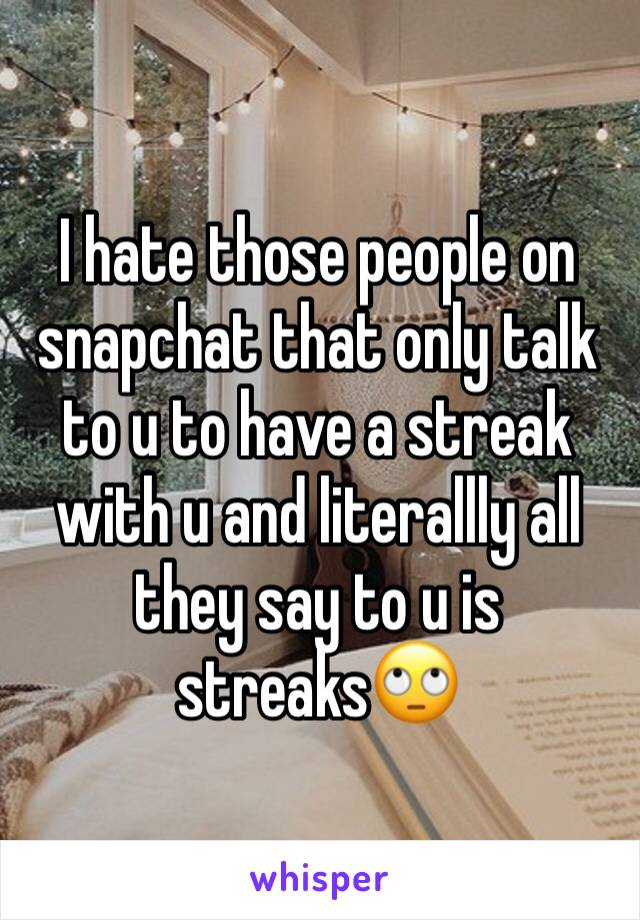 I hate those people on snapchat that only talk to u to have a streak with u and literallly all they say to u is streaks🙄