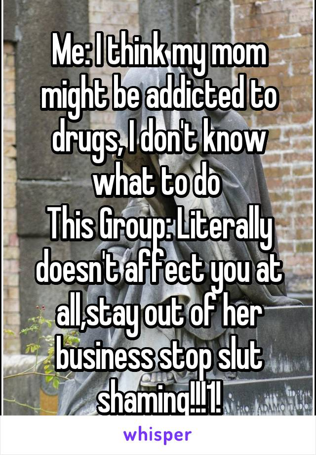 Me: I think my mom might be addicted to drugs, I don't know what to do  This Group: Literally doesn't affect you at all,stay out of her business stop slut shaming!!!1!
