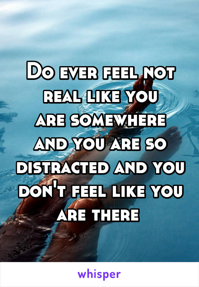 Do ever feel not real like you are somewhere and you are so distracted and you don't feel like you are there