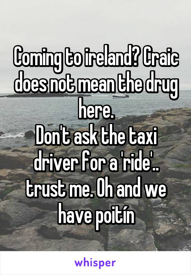 Coming to ireland? Craic does not mean the drug here. Don't ask the taxi driver for a 'ride'.. trust me. Oh and we have poitín