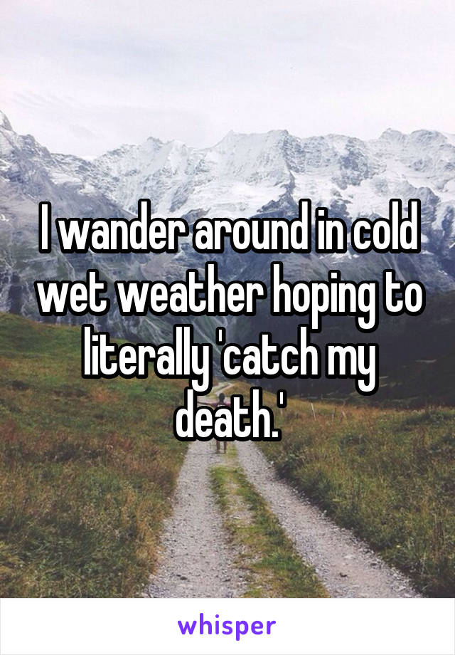 I wander around in cold wet weather hoping to literally 'catch my death.'