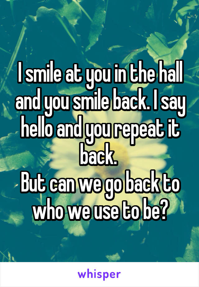 I smile at you in the hall and you smile back. I say hello and you repeat it back.  But can we go back to who we use to be?