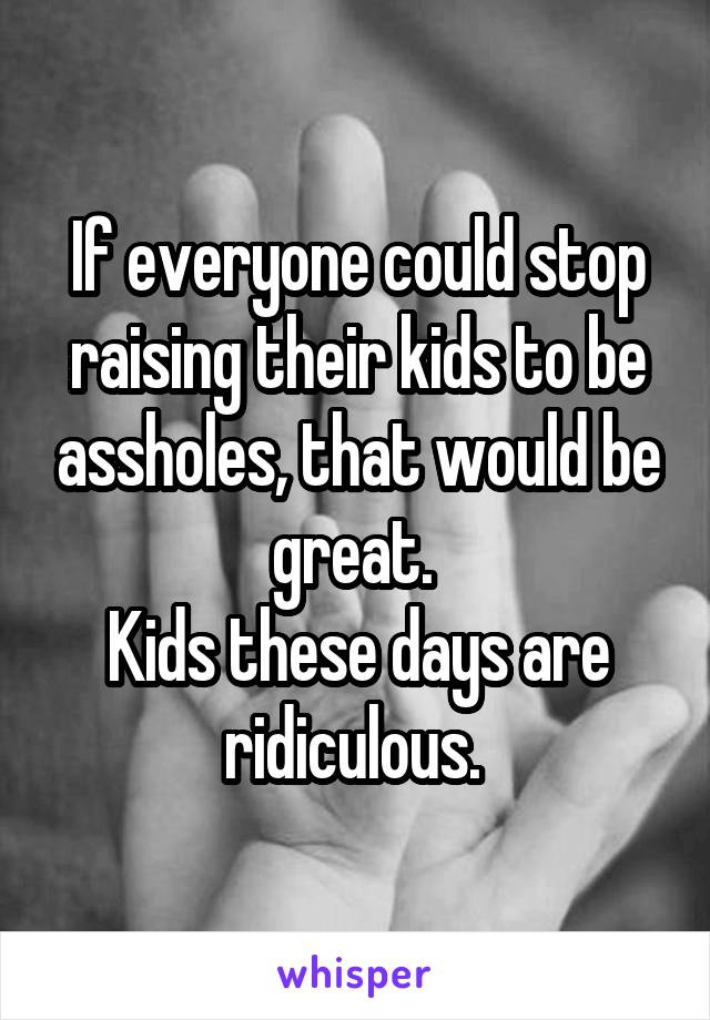 If everyone could stop raising their kids to be assholes, that would be great.  Kids these days are ridiculous.