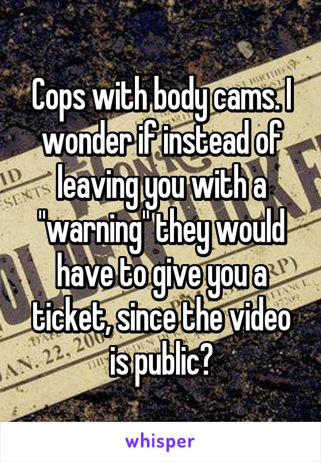 """Cops with body cams. I wonder if instead of leaving you with a """"warning"""" they would have to give you a ticket, since the video is public?"""