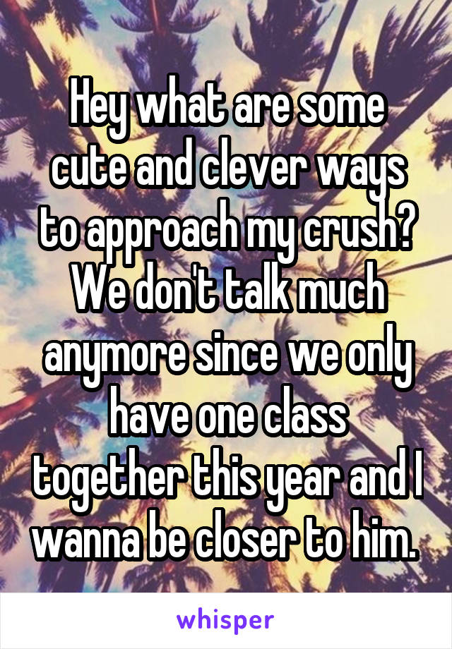 Hey what are some cute and clever ways to approach my crush? We don't talk much anymore since we only have one class together this year and I wanna be closer to him.
