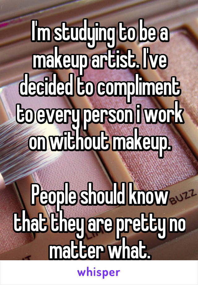 I'm studying to be a makeup artist. I've decided to compliment to every person i work on without makeup.  People should know that they are pretty no matter what.