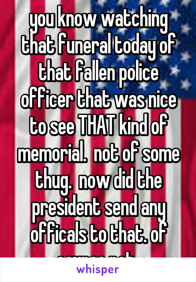 you know watching that funeral today of that fallen police officer that was nice to see THAT kind of memorial.  not of some thug.  now did the president send any officals to that. of course not.