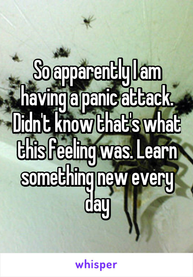 So apparently I am having a panic attack. Didn't know that's what this feeling was. Learn something new every day
