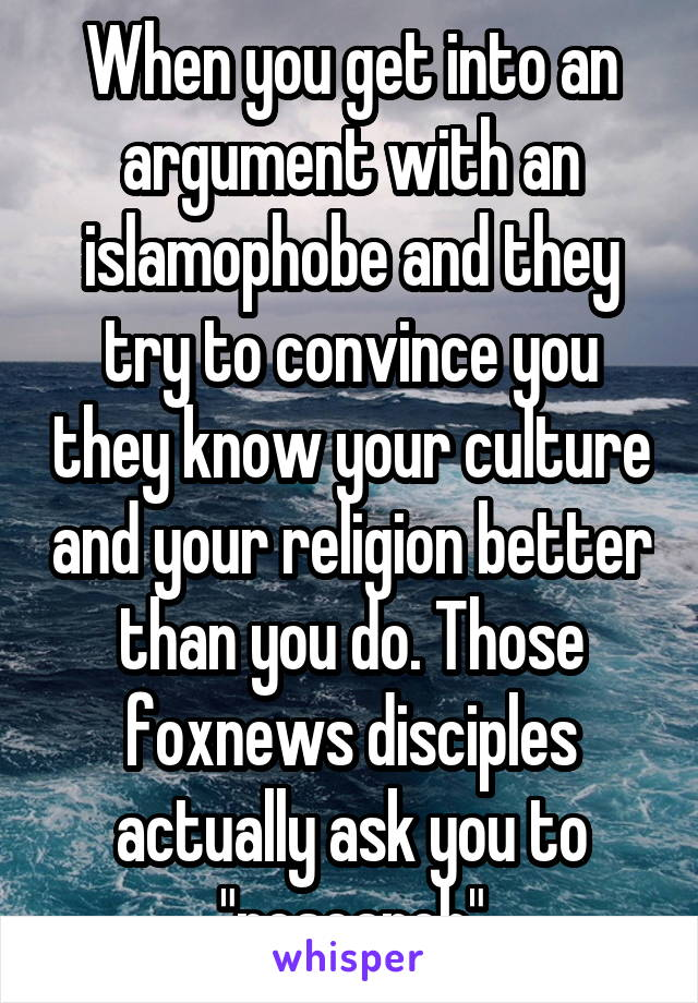 """When you get into an argument with an islamophobe and they try to convince you they know your culture and your religion better than you do. Those foxnews disciples actually ask you to """"research"""""""