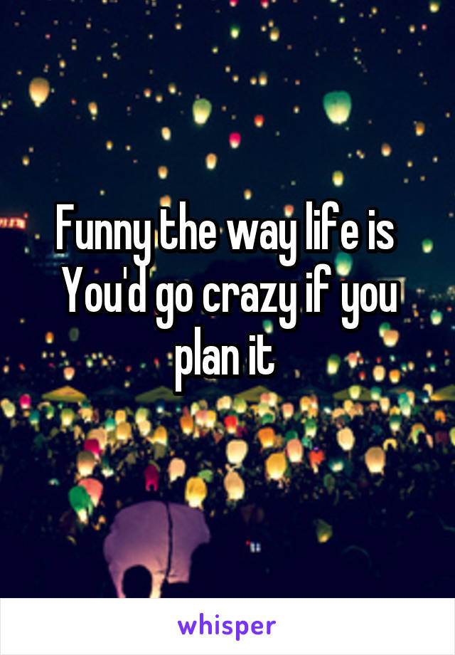Funny the way life is  You'd go crazy if you plan it