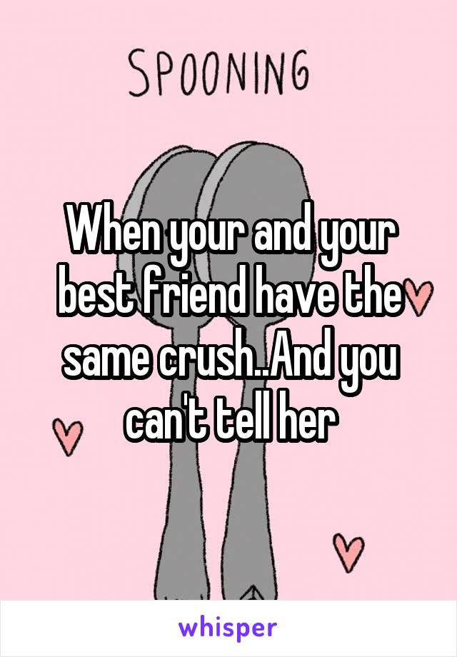 When your and your best friend have the same crush..And you can't tell her
