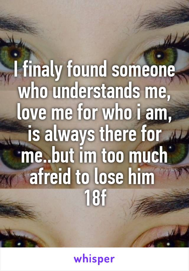 I finaly found someone who understands me, love me for who i am, is always there for me..but im too much afreid to lose him  18f
