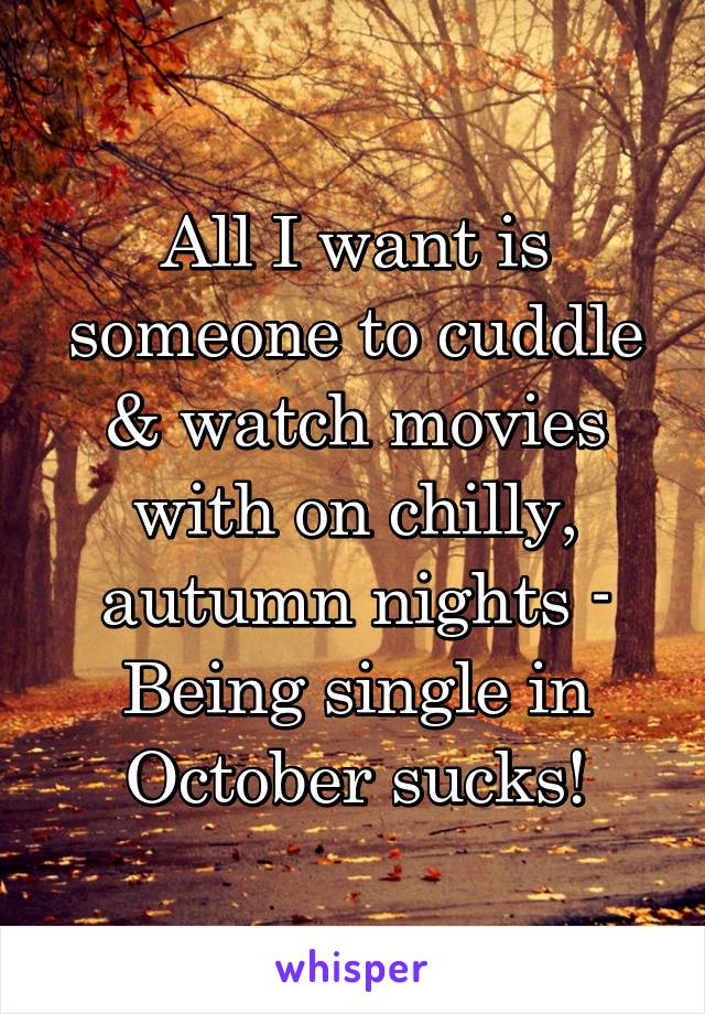All I want is someone to cuddle & watch movies with on chilly, autumn nights - Being single in October sucks!