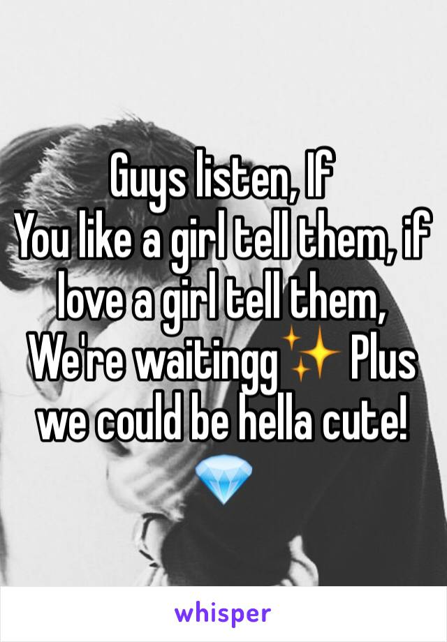 Guys listen, If You like a girl tell them, if love a girl tell them, We're waitingg✨ Plus we could be hella cute!💎
