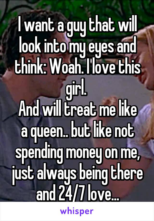 I want a guy that will look into my eyes and think: Woah. I love this girl.  And will treat me like a queen.. but like not spending money on me, just always being there and 24/7 love...