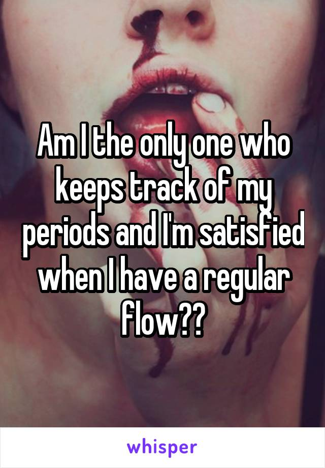 Am I the only one who keeps track of my periods and I'm satisfied when I have a regular flow??