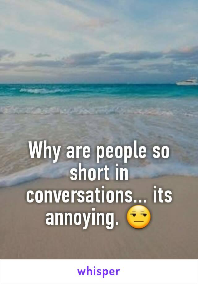 Why are people so short in conversations... its annoying. 😒
