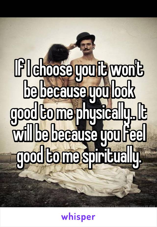 If I choose you it won't be because you look good to me physically.. It will be because you feel good to me spiritually.