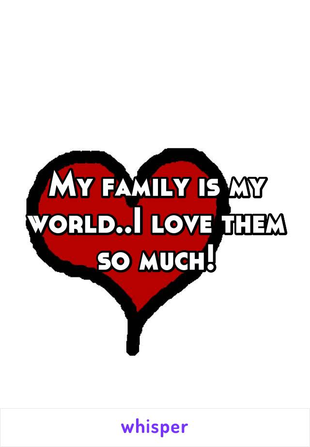 My family is my world..I love them so much!