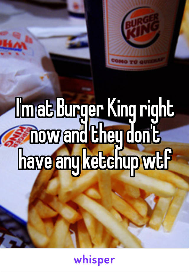 I'm at Burger King right now and they don't have any ketchup wtf