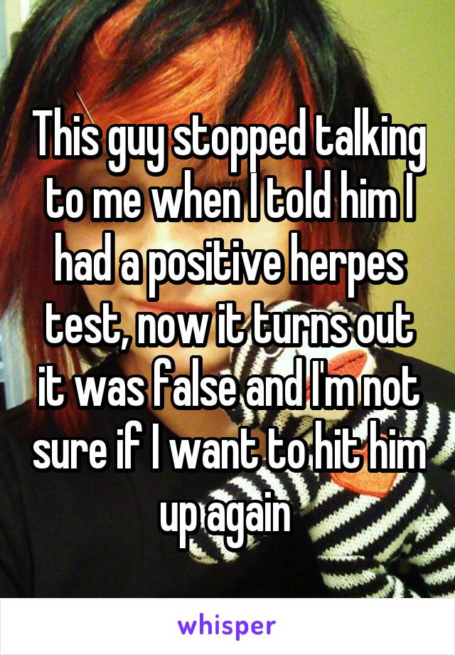 This guy stopped talking to me when I told him I had a positive herpes test, now it turns out it was false and I'm not sure if I want to hit him up again