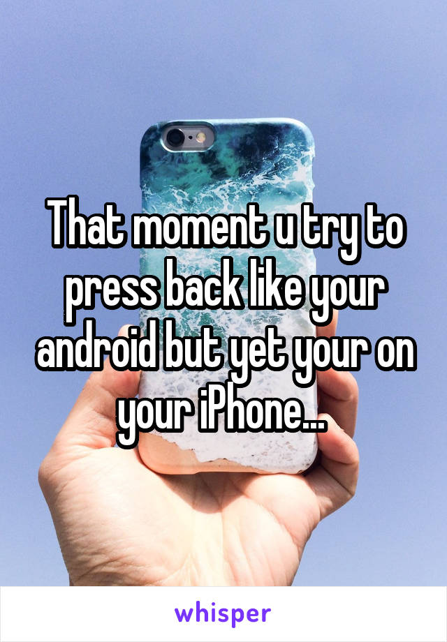 That moment u try to press back like your android but yet your on your iPhone...