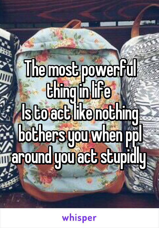 The most powerful thing in life  Is to act like nothing bothers you when ppl around you act stupidly