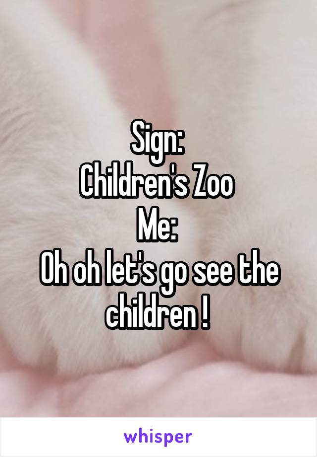 Sign:  Children's Zoo  Me:  Oh oh let's go see the children !