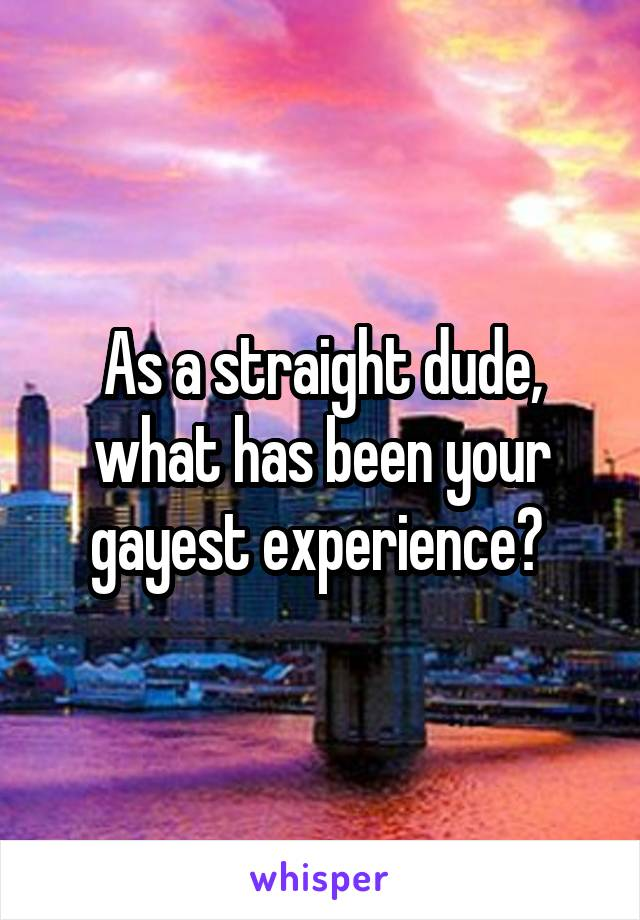 As a straight dude, what has been your gayest experience?