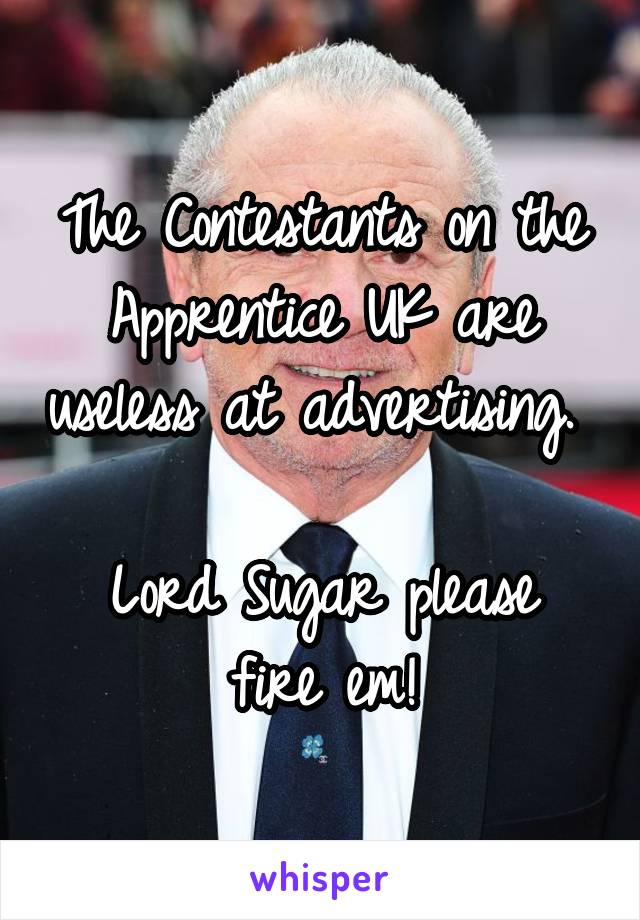 The Contestants on the Apprentice UK are useless at advertising.   Lord Sugar please fire em!
