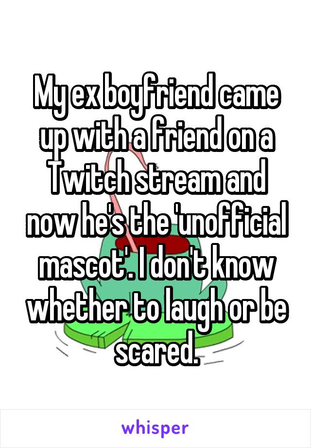 My ex boyfriend came up with a friend on a Twitch stream and now he's the 'unofficial mascot'. I don't know whether to laugh or be scared.