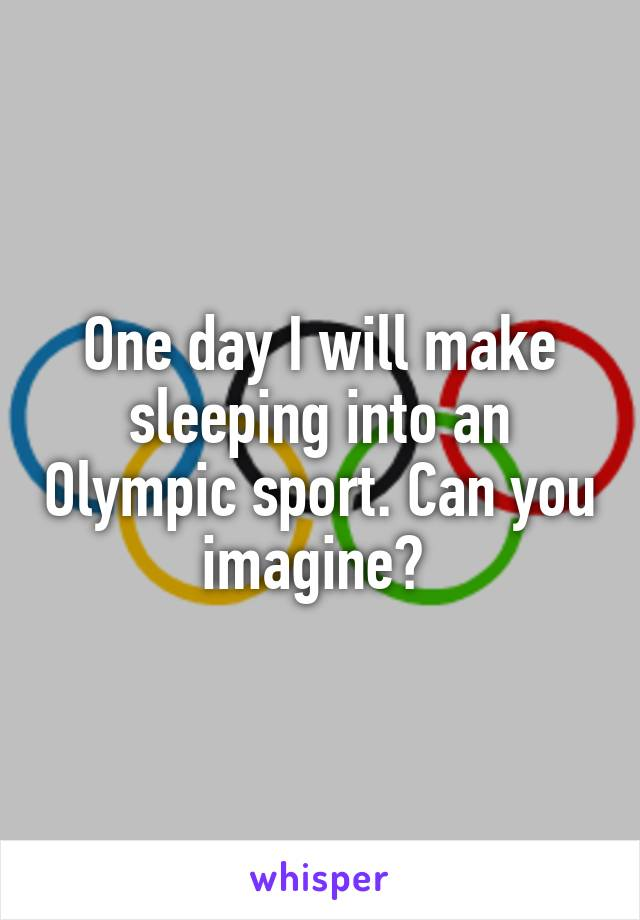 One day I will make sleeping into an Olympic sport. Can you imagine?