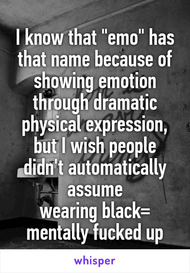"I know that ""emo"" has that name because of showing emotion through dramatic physical expression, but I wish people didn't automatically assume wearing black= mentally fucked up"